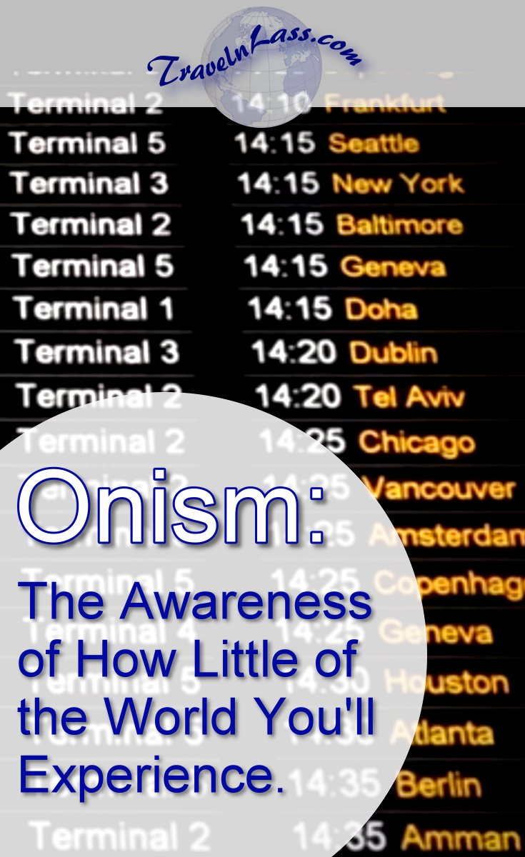 Onism: The Awareness of How Little of the World You'll Experience.